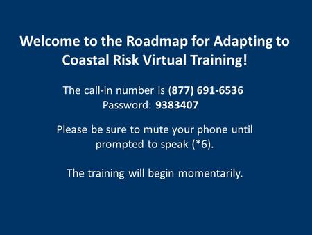 Welcome to the Roadmap for Adapting to Coastal Risk Virtual Training! The call-in number is (877) 691-6536 Password: 9383407 Please be sure to mute your.
