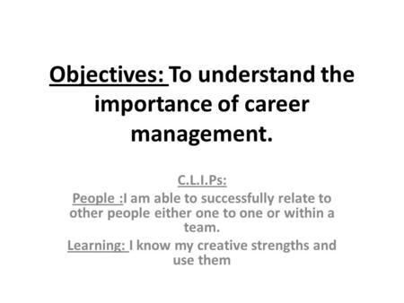 Objectives: To understand the importance of career management. C.L.I.Ps: People :I am able to successfully relate to other people either one to one or.