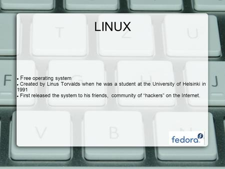 LINUX F ree operating system Created by Linus Torvalds when he was a student at the University of Helsinki in 1991 First released the system to his friends,