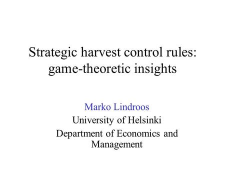 Strategic harvest control rules: game-theoretic insights Marko Lindroos University of Helsinki Department of Economics and Management.