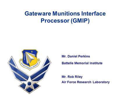 Mr. Daniel Perkins Battelle Memorial Institute Mr. Rob Riley Air Force Research Laboratory Gateware Munitions Interface Processor (GMIP)