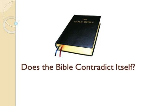 Does the Bible Contradict Itself?. Why reject the Bible? Many reject the Bible as the inspired word of God because they do not want to submit to its teaching.
