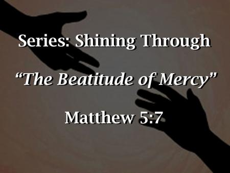 "Series: Shining Through ""The Beatitude of Mercy"" Matthew 5:7."
