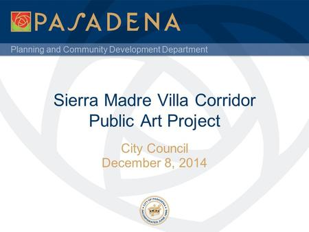 Planning and Community Development Department Sierra Madre Villa Corridor Public Art Project City Council December 8, 2014.