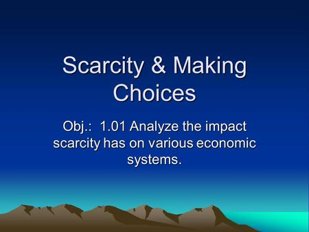 Scarcity & Making Choices Obj.: 1.01 Analyze the impact scarcity has on various economic systems.