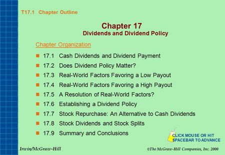 T17.1 Chapter Outline Chapter 17 Dividends and Dividend Policy Chapter Organization 17.1Cash Dividends and Dividend Payment 17.2Does Dividend Policy Matter?