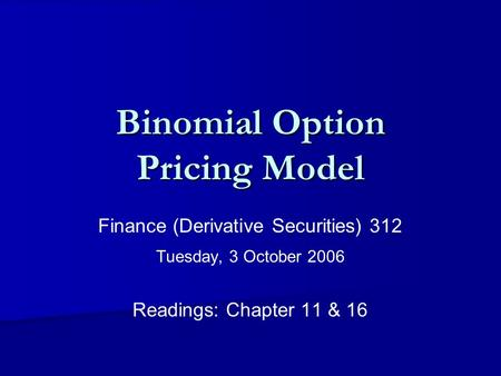 Binomial Option Pricing Model Finance (Derivative Securities) 312 Tuesday, 3 October 2006 Readings: Chapter 11 & 16.