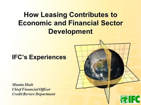 How Leasing Contributes to Economic and Financial Sector Development IFC's Experiences Mamta Shah Chief Financial Officer Credit Review Department.