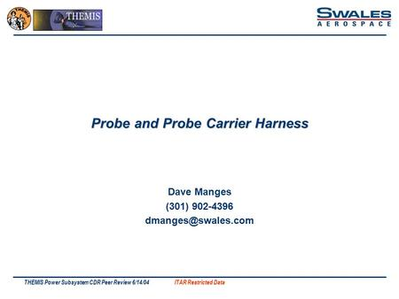 ITAR Restricted Data THEMIS Power Subsystem CDR Peer Review 6/14/04 Probe and Probe Carrier Harness Dave Manges (301) 902-4396