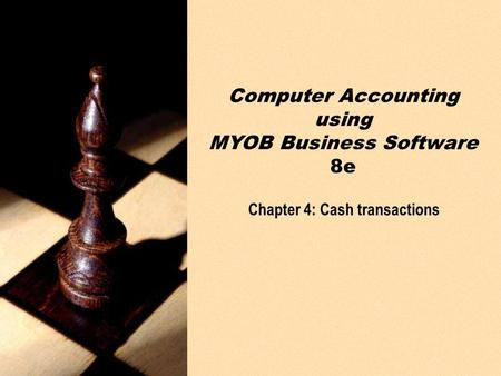 PPT slides t/a Computer Accounting using MYOB Business Software 8e by Neish and Kahwati Chapter 4: Cash transactions4-1 Chapter 4: Cash transactions Computer.