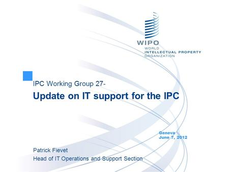 IPC Working Group 27- Update on IT support for the IPC Geneva June 7, 2012 Patrick Fievet Head of IT Operations and Support Section.