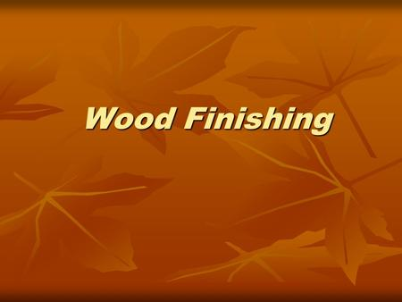 Wood Finishing Wood Finishing. Finishing Safety When in lab, wear your safety glasses. When in lab, wear your safety glasses. Wear Proper clothing. Wear.