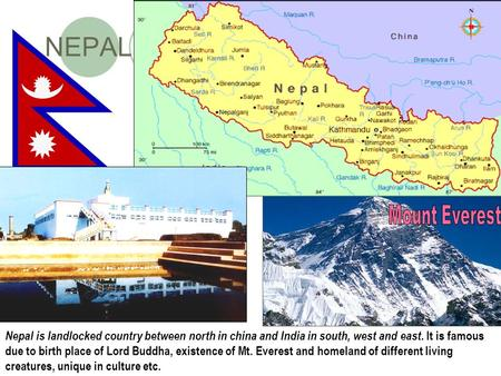 NEPAL Nepal is landlocked country between north in china and India in south, west and east. It is famous due to birth place of Lord Buddha, existence of.