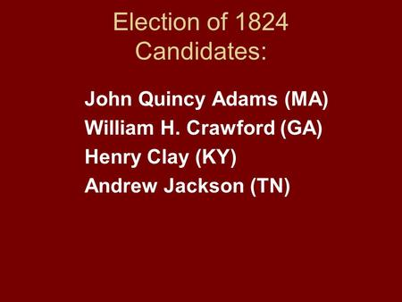 Election of 1824 Candidates: John Quincy Adams (MA) William H. Crawford (GA) Henry Clay (KY) Andrew Jackson (TN)