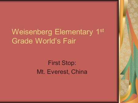 Weisenberg Elementary 1 st Grade World's Fair First Stop: Mt. Everest, China.