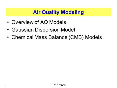 11/17/2015 1 Air Quality Modeling Overview of AQ Models Gaussian Dispersion Model Chemical Mass Balance (CMB) Models.