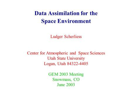 Data Assimilation for the Space Environment Ludger Scherliess Center for Atmospheric and Space Sciences Utah State University Logan, Utah 84322-4405 GEM.
