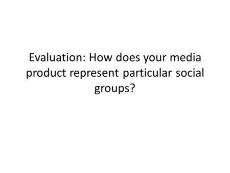 Evaluation: How does your media product represent particular social groups?