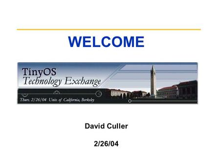 WELCOME David Culler 2/26/04. TinyOS Tech Exchange So what is this all about? Meeting point for the larger TinyOS community –Beyond UCB, UCLA, Intel,