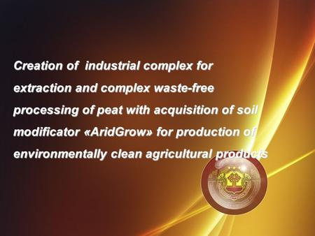 Creation of industrial complex for extraction and complex waste-free processing of peat with acquisition of soil modificator «AridGrow» for production.
