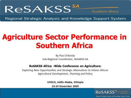 Agriculture Sector Performance in Southern Africa By Pius Chilonda Sub-Regional Coordinator, ReSAKSS-SA ReSAKSS Africa -Wide Conference on Agriculture: