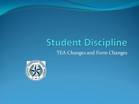 TEA Changes and Form Changes. Discipline Changes to 425 Behavior Location Code (new) indicates where a student committed an applicable offense that is.