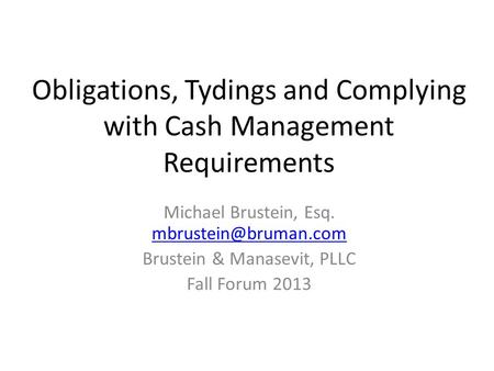 Obligations, Tydings and Complying with Cash Management Requirements Michael Brustein, Esq.  Brustein & Manasevit,