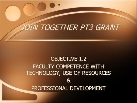JOIN TOGETHER PT3 GRANT OBJECTIVE 1.2 FACULTY COMPETENCE WITH TECHNOLOGY, USE OF RESOURCES & PROFESSIONAL DEVELOPMENT OBJECTIVE 1.2 FACULTY COMPETENCE.