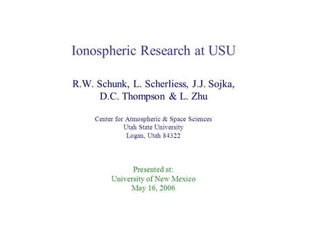 Ionospheric Research at USU R.W. Schunk, L. Scherliess, J.J. Sojka, D.C. Thompson & L. Zhu Center for Atmospheric & Space Sciences Utah State University.