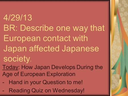 4/29/13 BR: Describe one way that European contact with Japan affected Japanese society. Today: How Japan Develops During the Age of European Exploration.