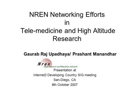 NREN Networking Efforts in Tele-medicine and High Altitude Research Presentation at Internet2 Developing Country SIG meeting San-Diego, CA 8th October.