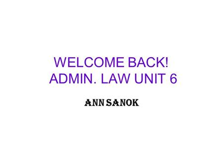 WELCOME BACK! ADMIN. LAW UNIT 6 ANN SANOK. THIS WEEK We look at an agency's power to conduct inspections or to compel acts by individuals or companies.