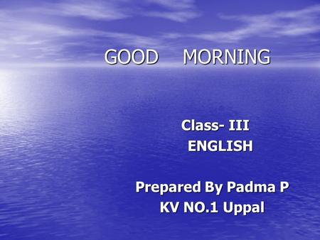 GOOD MORNING GOOD MORNING Class- III Class- III ENGLISH ENGLISH Prepared By Padma P Prepared By Padma P KV NO.1 Uppal KV NO.1 Uppal.