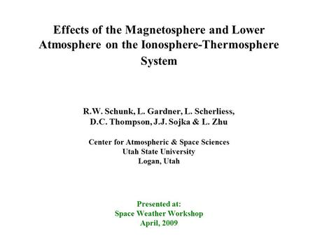 Effects of the Magnetosphere and Lower Atmosphere on the Ionosphere-Thermosphere System R.W. Schunk, L. Gardner, L. Scherliess, D.C. Thompson, J.J. Sojka.