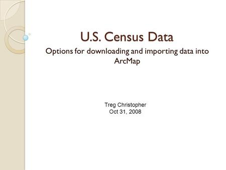 U.S. Census Data Options for downloading and importing data into ArcMap Treg Christopher Oct 31, 2008.