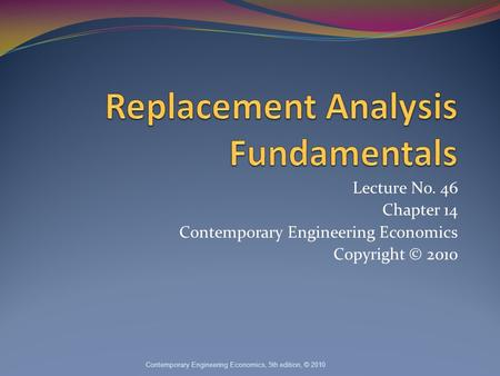 Lecture No. 46 Chapter 14 Contemporary Engineering Economics Copyright © 2010 Contemporary Engineering Economics, 5th edition, © 2010.