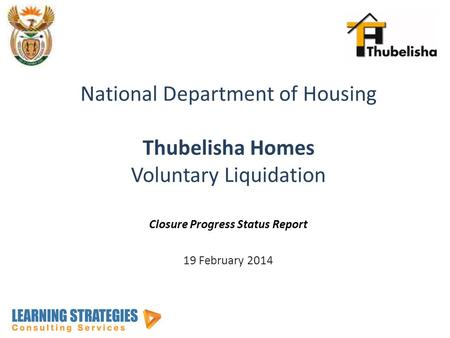 National Department of Housing Thubelisha Homes Voluntary Liquidation Closure Progress Status Report 19 February 2014.