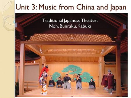 Unit 3: Music from China and Japan Traditional Japanese Theater: Noh, Bunraku, Kabuki.
