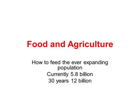 Food and Agriculture How to feed the ever expanding population Currently 5.8 billion 30 years 12 billion.