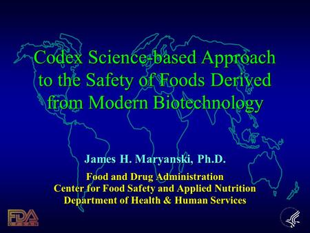 Codex Science-based Approach to the Safety of Foods Derived from Modern Biotechnology James H. Maryanski, Ph.D. Food and Drug Administration Center for.