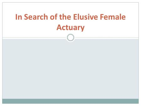 In Search of the Elusive Female Actuary. Context Actuarial profession heavily male dominated (85%) At UCT we attract a relatively high proportion of women.