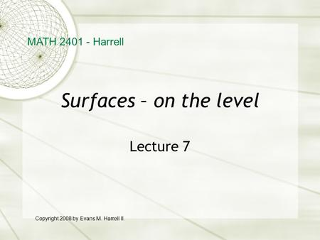 Surfaces – on the level Lecture 7 MATH 2401 - Harrell Copyright 2008 by Evans M. Harrell II.