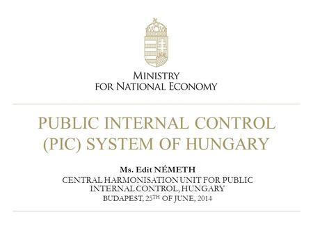 PUBLIC INTERNAL CONTROL (PIC) SYSTEM OF HUNGARY Ms. Edit NÉMETH CENTRAL HARMONISATION UNIT FOR PUBLIC INTERNAL CONTROL, HUNGARY BUDAPEST, 25 TH OF JUNE,