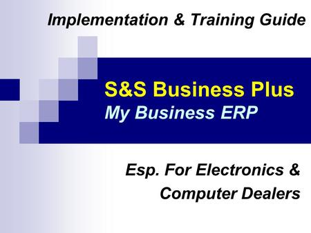 S&S Business Plus My Business ERP Implementation & Training Guide Esp. For Electronics & Computer Dealers.