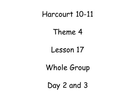 Harcourt 10-11 Theme 4 Lesson 17 Whole Group Day 2 and 3.