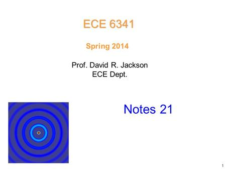 Prof. David R. Jackson ECE Dept. Spring 2014 Notes 21 ECE 6341 1.