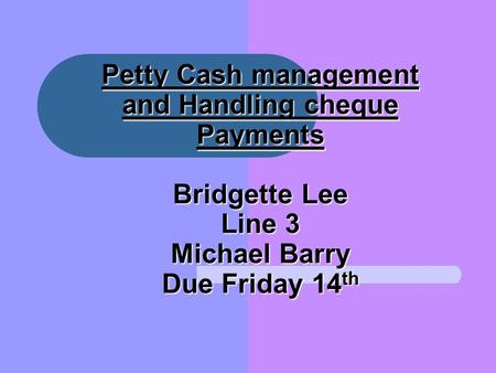 Petty Cash management and Handling cheque Payments Bridgette Lee Line 3 Michael Barry Due Friday 14 th.