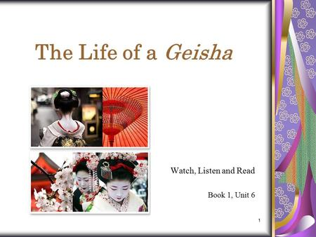 1 The Life of a Geisha Watch, Listen and Read Book 1, Unit 6.