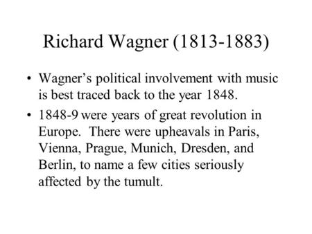 Richard Wagner (1813-1883) Wagner's political involvement with music is best traced back to the year 1848. 1848-9 were years of great revolution in Europe.