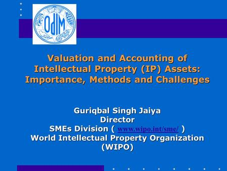 Valuation and Accounting of Intellectual Property (IP) Assets: Importance, Methods and Challenges Guriqbal Singh Jaiya Director SMEs Division ( ) SMEs.